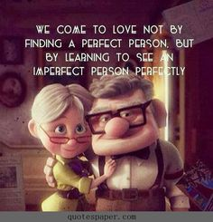 We come to love not by finding a perfect person