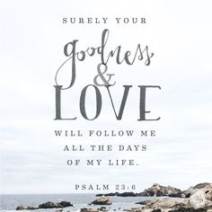 """""""Surely your goodness and love will follow me all the days of my life."""" ~ Psalm 23:6 