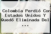 http://tecnoautos.com/wp-content/uploads/imagenes/tendencias/thumbs/colombia-perdio-con-estados-unidos-y-quedo-eliminada-del.jpg Colombia Vs Estados Unidos. Colombia perdió con Estados Unidos y quedó eliminada del ..., Enlaces, Imágenes, Videos y Tweets - http://tecnoautos.com/actualidad/colombia-vs-estados-unidos-colombia-perdio-con-estados-unidos-y-quedo-eliminada-del/