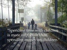 Spending time with children is more important than spending money on children. Stay Inspired with children and parenting Quotes