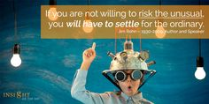 motivational quote: If you are not willing to risk the unusual, you will have to settle for the ordinary. Jim Rohn – 1930-2009, Author and Speaker
