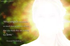 """When angels are present, so much love pours out of them that you think they are nothing but love."" —Emanuel Swedenborg"