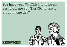 You have your WHOLE life to be an asshole--are you trying to use it up all in one day?!