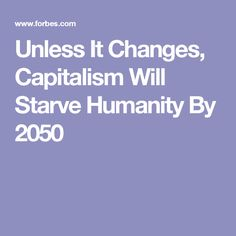 Unless It Changes, Capitalism Will Starve Humanity By 2050