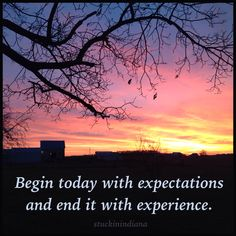 Begin today with expectations and end it with experience.