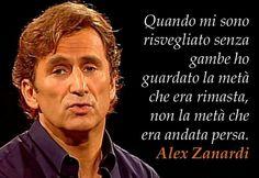 Quando mi sono risvegliato senza gambe  ho guardato la metà che era rimasta,  non la metà che era andata persa. Alex #Zanardi