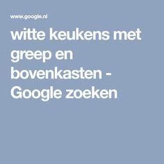 witte keukens met greep en bovenkasten - Google zoeken