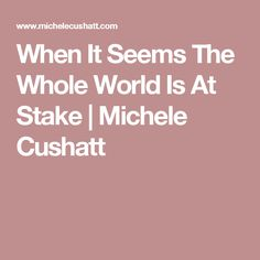When It Seems The Whole World Is At Stake | Michele Cushatt