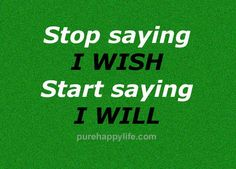 #quotes - Stop saying I wish...more on purehappylife.com