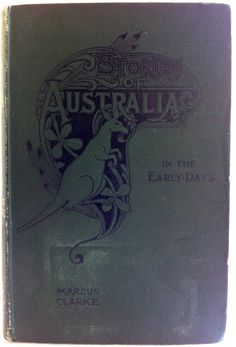 Stories of Australia in the Early Days by Marcus Clarke, London: Hutchinson & Co.1897