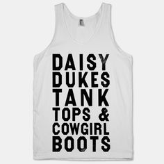 Daisy Dukes Tank Tops And Cowgirl Boots... Perhaps to wear on my next trip to Coyote Ugly!