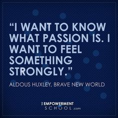 """I want to know what passion is. I want to feel something strongly.""   Aldous Huxley, Brave New World"