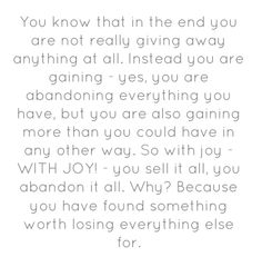 """""""You know that in the end you are not really giving away anything at all. Instead you are gaining - yes, you are abandoning everything you have, but you are also gaining more than you could have in any other way. So with joy - WITH JOY! - you sell it all, you abandon it all. Why? Because you have found something worth losing everything else for."""" -David Platt"""