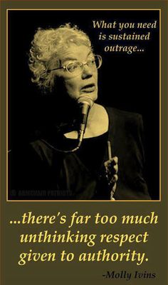 """""""What you need is sustained outrage... there's far too much unthinking respect given to authority."""" - Molly Ivins"""
