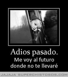 Adios Pasado: Goodbye past. I'm going to the future where I'm not taking you with me.