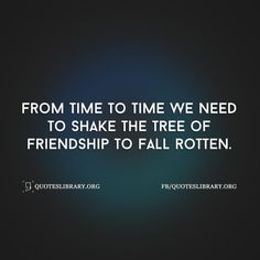 From Time To Time We Need To Shake The Tree Of Friendship To Fall Rotten