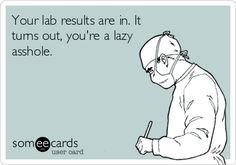 Your lab results are in. It turns out, you're a lazy asshole.