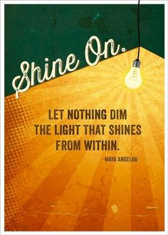 Let nothing dim the light that shines from within. - Mary Angelou
