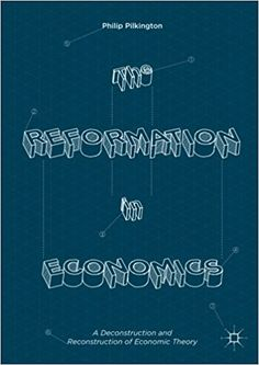 The reformation in economics : a deconstruction and reconstruction of economic theory / Philip Pilkington
