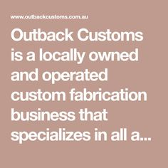 Outback Customs is a locally owned and operated custom fabrication business that specializes in all aspects of automotive custom fabrication work and modifications. Our experience and exceptional high