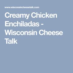 Creamy Chicken Enchiladas - Wisconsin Cheese Talk