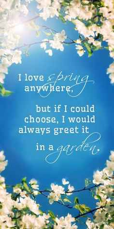 I love spring anywhere, but if I could chose, I would always greet it in a garden. -Ruth Stout