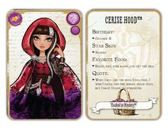 Ever After High Cerise Hood: Daughter of Red Riding Hood Release: November 12, 2013  Unlock:Reach level 11 and find my basket to unlock! Content: Birthday: October 31 Star Sign: Scorpio Favorite Food: Bacon, ham, pork roast... you get the idea. Quote: When I run like the wind, I feel free. I wish I could join the school track team, but I have to hide my strengths.