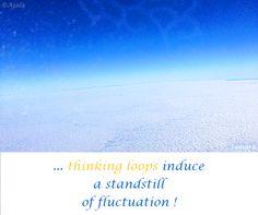 ... #hinking_loops induce a #standstill of #fluctuation ! ( #Samara )