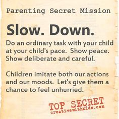 Parenting Secret Mission: Slow. Down. Case File: Parenting Ideas Do an ordinary task with your child at your child's pace. Show peace. Show deliberate and careful. Children imitate both our actions and our moods.