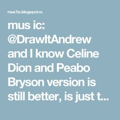 mus ic: @DrawItAndrew and I know Celine Dion and Peabo Bryson version is still better, is just that I'm happy to listen to this song once again ^o^.