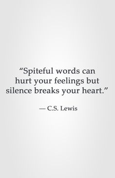 """Spiteful words can hurt your feelings but silence breaks your heart.""  ― C.S. Lewis"