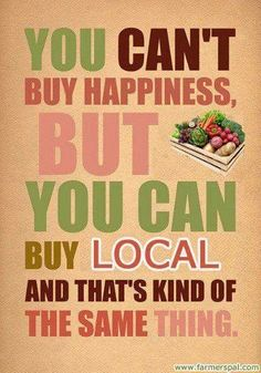 You can't buy happiness but you can buy local and that's kind of the same thing. Shop local!