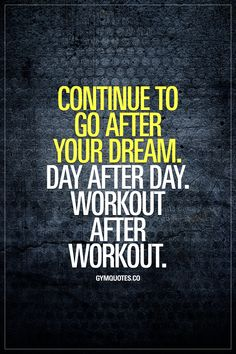 Continue to go after your dream. Day after day. Workout after workout. Those dreams of yours are some of the most important things in your life. And it's so important to not let go of them. Keep chasing your dreams, every single day, day after day. Workout after workout. Exercise after excercise! #chaseyourdreams #goforit #gymquotes #fitnessmotivation #gymmotivation #gymlife #gyminspiration www.gymquotes.co for all our fitness and gym motivation quotes!