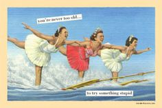 """""""You're never too old... to try something stupid.""""  Like learning to surf.  When you're 48.     :P"""