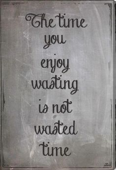 "Love this inspirational quote. | ""The time you enjoy wasting is not time waste."""