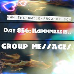 Day 856: Happiness is.. group messages. www.the-smile-project.com