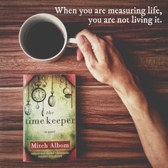 when you are measuring life, you are not living it.   -Mitch Albom, The Time Keeper.
