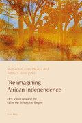 (RE)IMAGINING AFRICAN INDEPENDENCE: FILM, VISUAL ARTS AND THE FALL OF THE PORTUGUESE EMPIRE