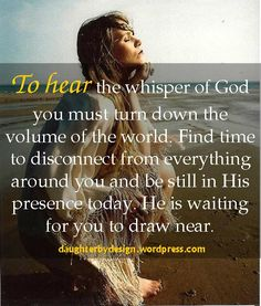 To hear the whisper of God you must turn down the       volume of the world. Find time to disconnect from everything around you and be still in His presence today. He is waiting for you to draw near.