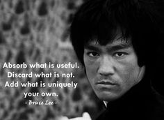 Absorb what is useful. Discard what is not. Add what is uniquely your own. ~ Bruce Lee