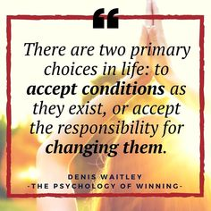 There are two primary choices in life: to accept conditions as they exist, or accept the responsibility for changing them. - Denis Waitley quote from the psychology of winning book