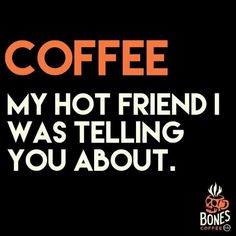 Coffee...My Hot Friend I Was Telling You About ;)☕