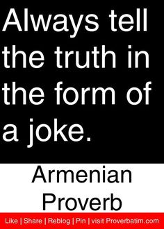 Always tell the truth in the form of a joke. - Armenian Proverb #proverbs #quotes