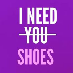 Shoe quote - I need you, NO, shoes.
