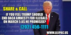 Americans Demand Trump End Illegal DACA Amnesty Program! Make the call and tell Trump not to break his promise to end DACA again on March 5! Tell Trump to #StopDACA