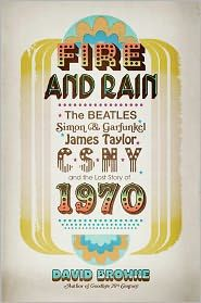 Fire and Rain: The Beatles, Simon and Garfunkel, James Taylor, CSNY, and the Bittersweet Story of 1970