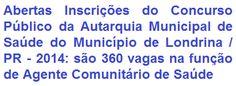A Autarquia Municipal de Saúde do Município de Londrina, no Estado do Paraná, faz saber aos interessados, da realização de Concurso Público visando ao provimento de 360 vagas para o cargo de Agente de Saúde Pública na função de Agente Comunitário de Saúde do Quadro de Servidores Públicos de seu Município. Para concorrer é necessário possuir escolaridade no Ensino Fundamental Completo. A remuneração total é de R$ 1.558,49.