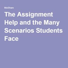 The Assignment Help and the Many Scenarios Students Face