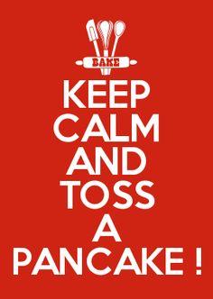 KEEP CALM AND TOSS A PANCAKE !