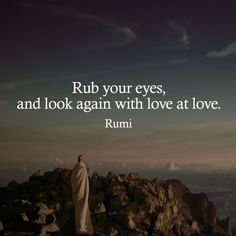Rub your eyes, and look again with love at love. Rumi